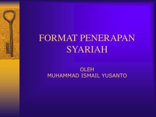 FORMAT PENERAPAN SYARIAH OLEH MUHAMMAD ISMAIL YUSANTO