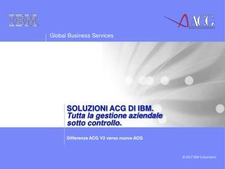 SOLUZIONI ACG DI IBM.                         Tutta la gestione aziendale sotto controllo.