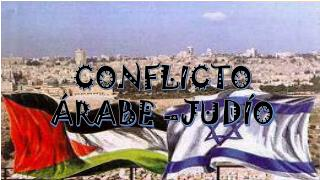 CONFLICTO ÁRABE –JUDÍO