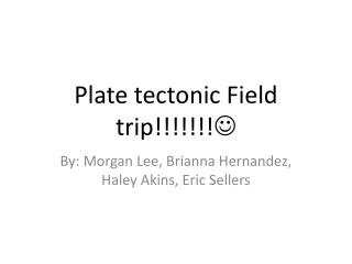 Plate tectonic Field trip!!!!!!! 