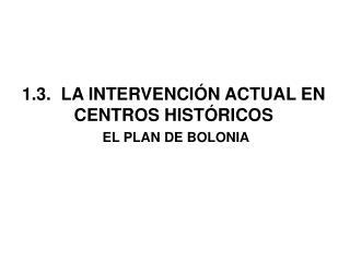 1.3.  LA INTERVENCIÓN ACTUAL EN CENTROS HISTÓRICOS EL PLAN DE BOLONIA
