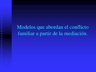Modelos que abordan el conflicto familiar a partir de la mediación.