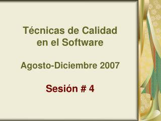 Técnicas de Calidad  en el Software Agosto-Diciembre 2007 Sesión # 4