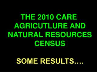 THE 2010 CARE  AGRICUTLURE AND NATURAL RESOURCES CENSUS SOME RESULTS….