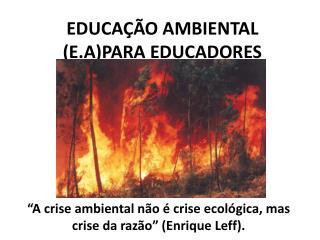 EDUCAÇÃO AMBIENTAL (E.A)PARA EDUCADORES