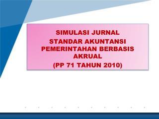 SIMULASI JURNAL STANDAR AKUNTANSI PEMERINTAHAN BERBASIS AKRUAL (PP 71 TAHUN 2010)