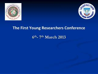 The First Young Researchers Conference 6 th - 7 th  March 2013