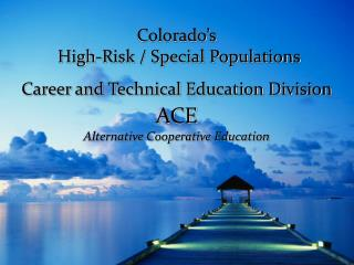 Colorado's  High-Risk / Special Populations  Career and Technical Education Division ACE