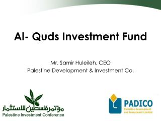Al- Quds Investment Fund Mr. Samir Huleileh, CEO Palestine Development & Investment Co.