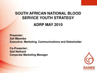 SOUTH AFRICAN NATIONAL BLOOD SERVICE YOUTH STRATEGY ADRP MAY 2010 Presenter:   Zali Mbombo