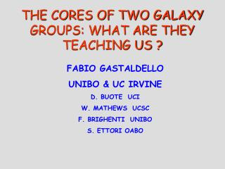 THE CORES OF TWO GALAXY GROUPS: WHAT ARE THEY TEACHING US ?
