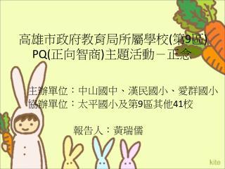 高雄市政府教育局所屬學校 ( 第 9 區 ) PQ( 正向智商 ) 主題活動-正念