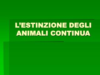L ESTINZIONE DEGLI ANIMALI CONTINUA