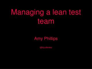 Managing a lean test team Amy Phillips @itjustbroke