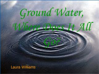 Ground Water, Where Does It All Go?