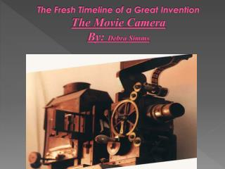 The Fresh Timeline of a Great Invention The Movie Camera By:  Debra Simms