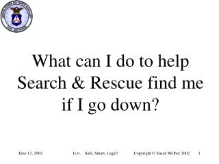 What can I do to help Search & Rescue find me if I go down?