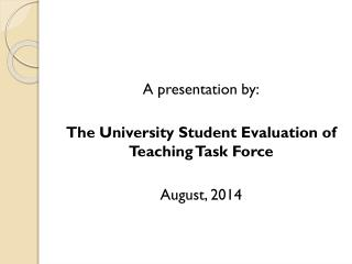 A presentation by: The University Student Evaluation of Teaching Task Force August, 2014