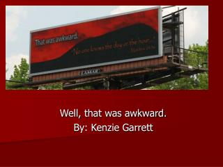 Well, that was awkward. By: Kenzie Garrett