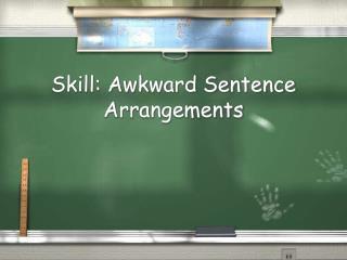 Skill: Awkward Sentence Arrangements