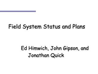 Field System Status and Plans 		  Ed Himwich, John Gipson, and 			Jonathan Quick