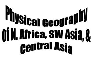Physical Geography of N. Africa, SW Asia, & Central Asia