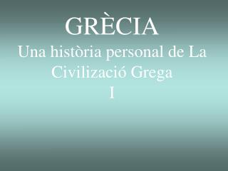 GR�CIA  Una hist�ria personal de La Civilizaci� Grega I
