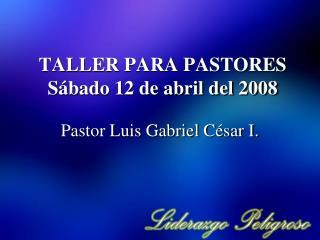 TALLER PARA PASTORES Sábado 12 de abril del 2008