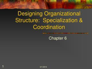 Designing Organizational Structure:  Specialization  Coordination