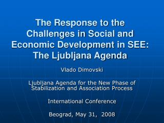 The Response to the Challenges in S ocial  and Economic Development  in SEE : The Ljubljana Agenda