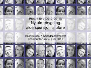 Prop. 130 L 2010 2011: Ny uf retrygd og  alderspensjon til uf re  Roar Bergan, Arbeidsdepartementet Pensjonsforum 9. jun