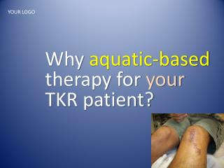 Why  aquatic-based  therapy for  your TKR patient?