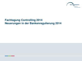 Fachtagung Controlling 2014  Neuerungen in der Bankenregulierung 2014