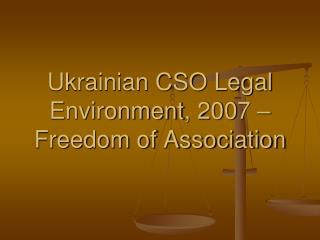 Ukrainian CSO Legal Environment , 200 7 – Freedom of Association