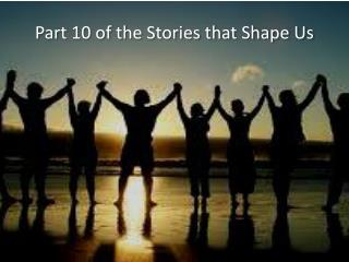 Part 10 of the Stories that Shape Us