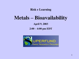 Risk e Learning Metals � Bioavailability April 9, 2003 2:00 � 4:00 pm EDT