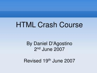 HTML Crash Course By Daniel D'Agostino 2 nd  June 2007 Revised 19 th  June 2007