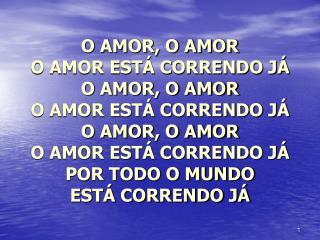 O AMOR, O AMOR  O AMOR ESTÁ CORRENDO JÁ O AMOR, O AMOR O AMOR ESTÁ CORRENDO JÁ O AMOR, O AMOR