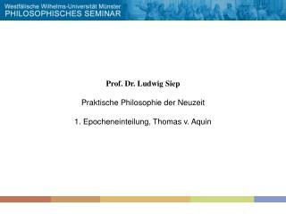 Prof. Dr. Ludwig Siep Praktische Philosophie der Neuzeit 1. Epocheneinteilung, Thomas v. Aquin