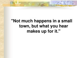 """Not much happens in a small town, but what you hear makes up for it."""