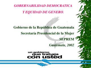 Gobierno de la República de Guatemala Secretaría Presidencial de la Mujer SEPREM Guatemala, 2002