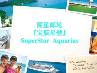 丽星邮轮 『 宝瓶星 號 』 SuperStar  Aquarius