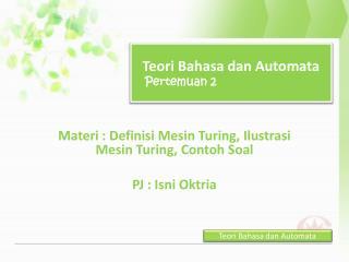 Materi : Definisi Mesin Turing, Ilustrasi Mesin Turing, Contoh Soal PJ : Isni Oktria
