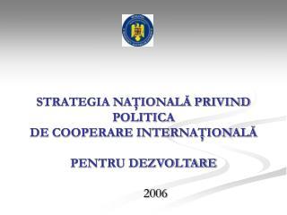 STRATEGIA NAŢIONALĂ PRIVIND POLITICA  DE COOPERARE INTERNAŢIONALĂ  PENTRU DEZVOLTARE