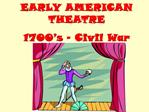 EARLY AMERICAN THEATRE 1700 s   Civil War
