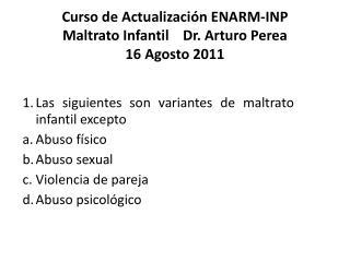 Curso de Actualización ENARM-INP Maltrato Infantil     Dr. Arturo  Perea 16  Agosto 2011