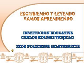 ESCRIBIENDO Y LEYENDO  VAMOS APRENDIENDO INSTITUCION EDUCATIVA CARLOS HOLMES TRUJILLO