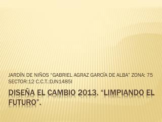 """DISEÑA EL CAMBIO 2013. """"limpiando  el futuro""""."""