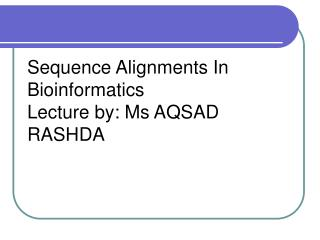 Sequence Alignments In Bioinformatics Lecture by: Ms AQSAD RASHDA