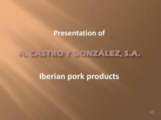 Presentation of A. Castro y González, s.a. Iberian pork products